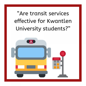 """Transit bus with KPU on its destination sign sits next to a transit stop. Text reads """"Are transit services effective for Kwantlen University students?"""""""